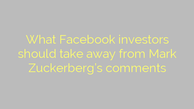 What Facebook investors should take away from Mark Zuckerberg's comments