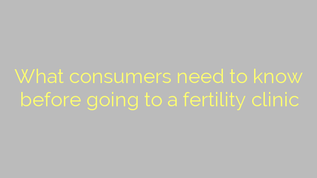 What consumers need to know before going to a fertility clinic