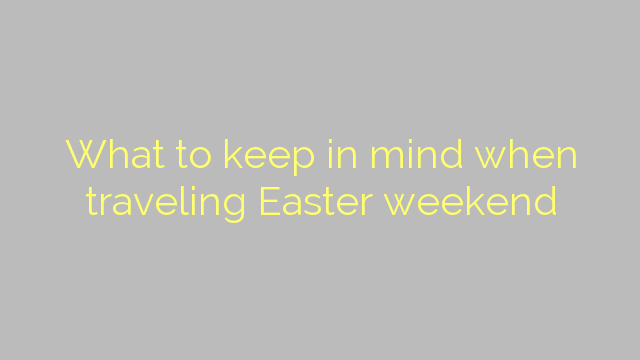 What to keep in mind when traveling Easter weekend