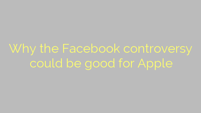 Why the Facebook controversy could be good for Apple