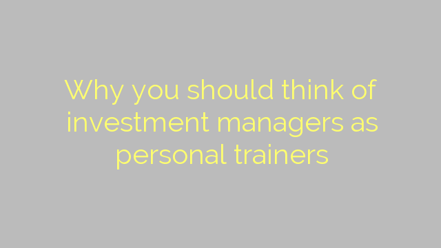 Why you should think of investment managers as personal trainers