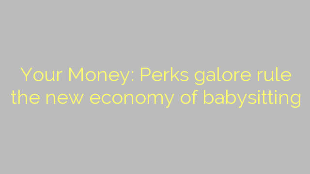 Your Money: Perks galore rule the new economy of babysitting