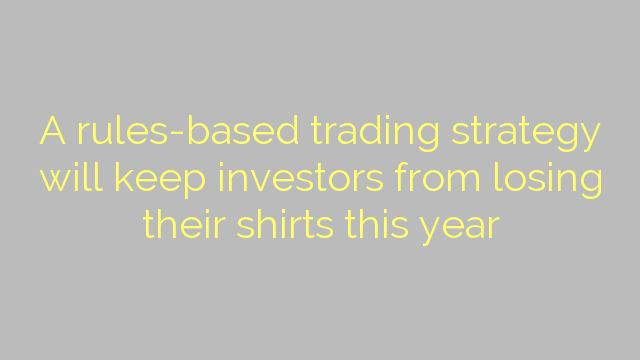 A rules-based trading strategy will keep investors from losing their shirts this year