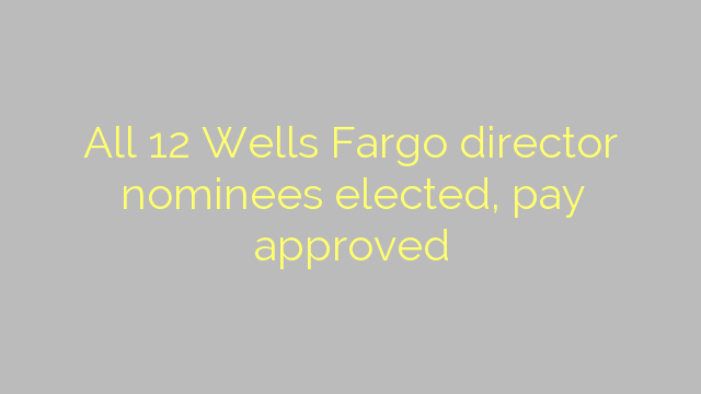 All 12 Wells Fargo director nominees elected, pay approved