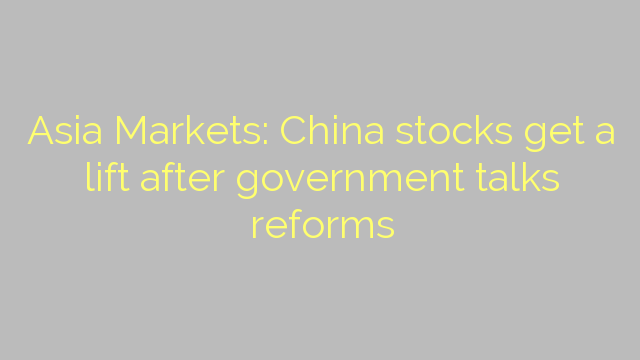 Asia Markets: China stocks get a lift after government talks reforms