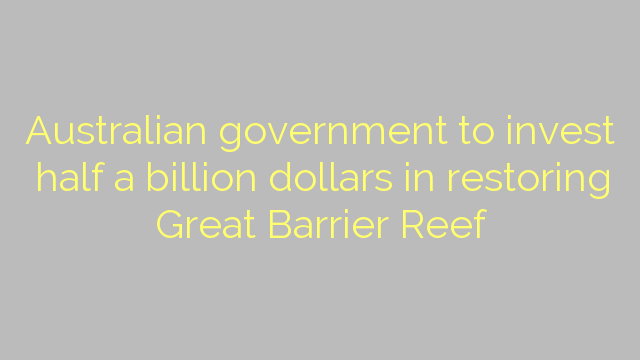 Australian government to invest half a billion dollars in restoring Great Barrier Reef