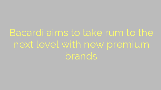 Bacardí aims to take rum to the next level with new premium brands