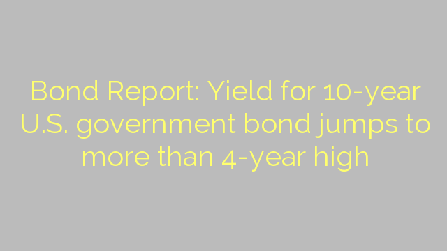 Bond Report: Yield for 10-year U.S. government bond jumps to more than 4-year high