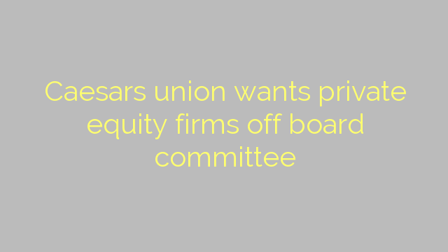 Caesars union wants private equity firms off board committee