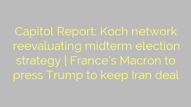 Capitol Report: Koch network reevaluating midterm election strategy | France's Macron to press Trump to keep Iran deal