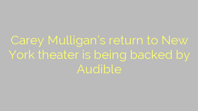 Carey Mulligan's return to New York theater is being backed by Audible