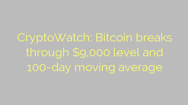 CryptoWatch: Bitcoin breaks through $9,000 level and 100-day moving average