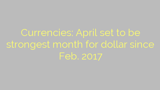 Currencies: April set to be strongest month for dollar since Feb. 2017