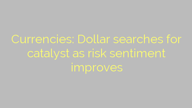 Currencies: Dollar searches for catalyst as risk sentiment improves