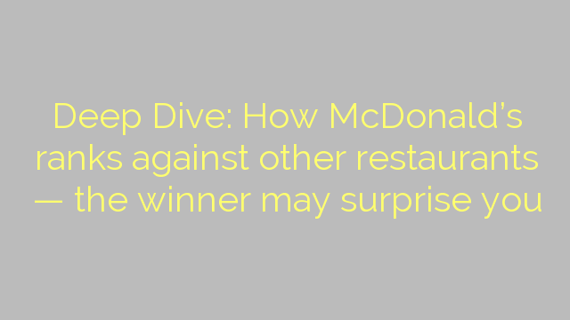 Deep Dive: How McDonald's ranks against other restaurants — the winner may surprise you