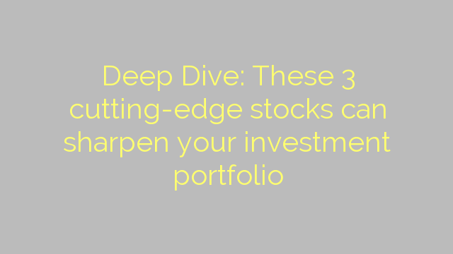 Deep Dive: These 3 cutting-edge stocks can sharpen your investment portfolio