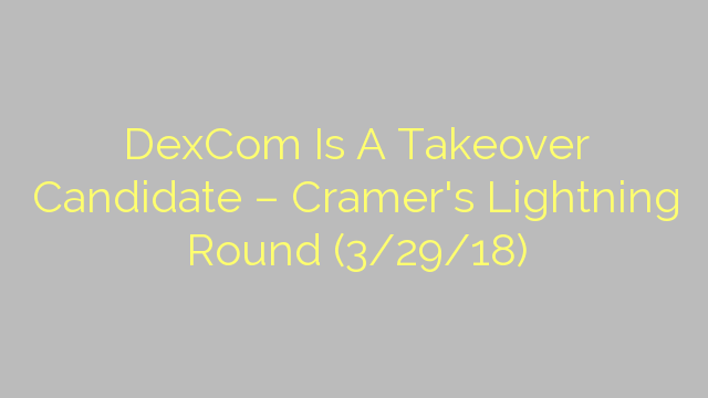 DexCom Is A Takeover Candidate – Cramer's Lightning Round (3/29/18)