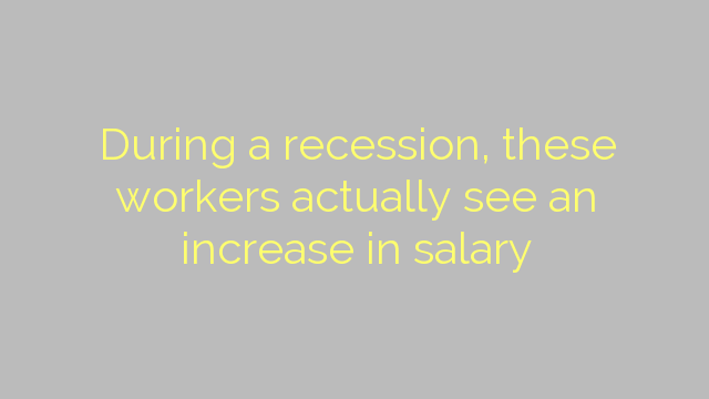 During a recession, these workers actually see an increase in salary