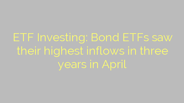 ETF Investing: Bond ETFs saw their highest inflows in three years in April