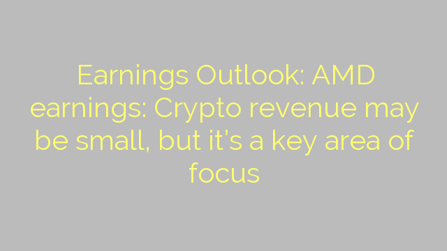 Earnings Outlook: AMD earnings: Crypto revenue may be small, but it's a key area of focus