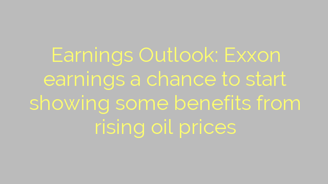 Earnings Outlook: Exxon earnings a chance to start showing some benefits from rising oil prices