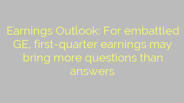 Earnings Outlook: For embattled GE, first-quarter earnings may bring more questions than answers