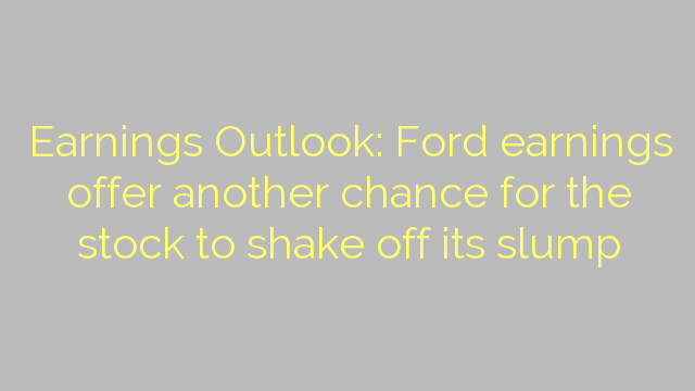 Earnings Outlook: Ford earnings offer another chance for the stock to shake off its slump