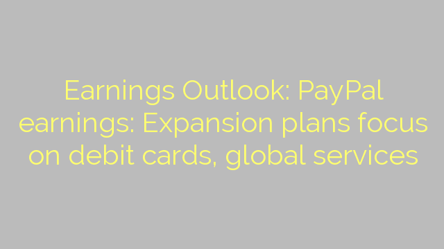 Earnings Outlook: PayPal earnings: Expansion plans focus on debit cards, global services