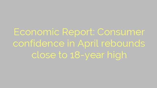 Economic Report: Consumer confidence in April rebounds close to 18-year high