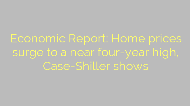 Economic Report: Home prices surge to a near four-year high, Case-Shiller shows
