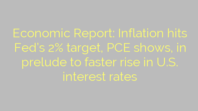 Economic Report: Inflation hits Fed's 2% target, PCE shows, in prelude to faster rise in U.S. interest rates