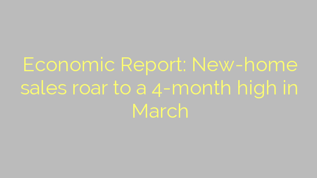 Economic Report: New-home sales roar to a 4-month high in March