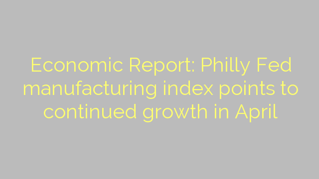 Economic Report: Philly Fed manufacturing index points to continued growth in April