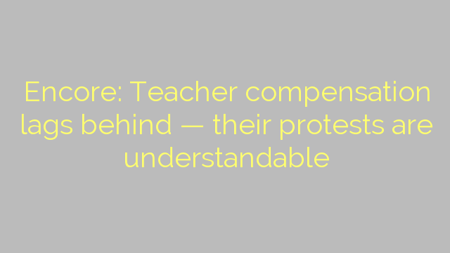Encore: Teacher compensation lags behind — their protests are understandable