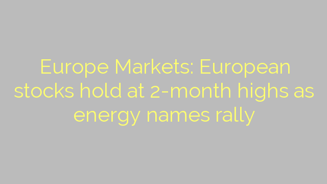 Europe Markets: European stocks hold at 2-month highs as energy names rally
