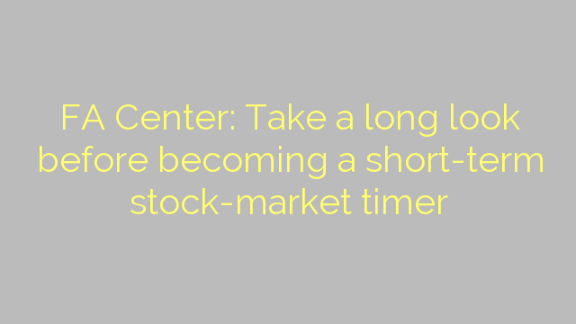FA Center: Take a long look before becoming a short-term stock-market timer