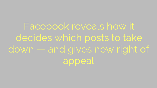 Facebook reveals how it decides which posts to take down — and gives new right of appeal