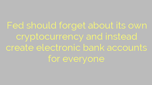 Fed should forget about its own cryptocurrency and instead create electronic bank accounts for everyone