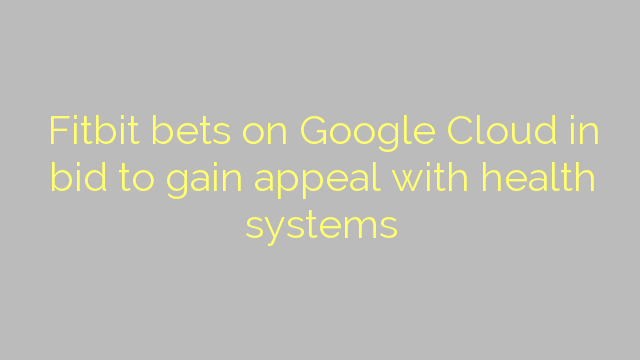 Fitbit bets on Google Cloud in bid to gain appeal with health systems