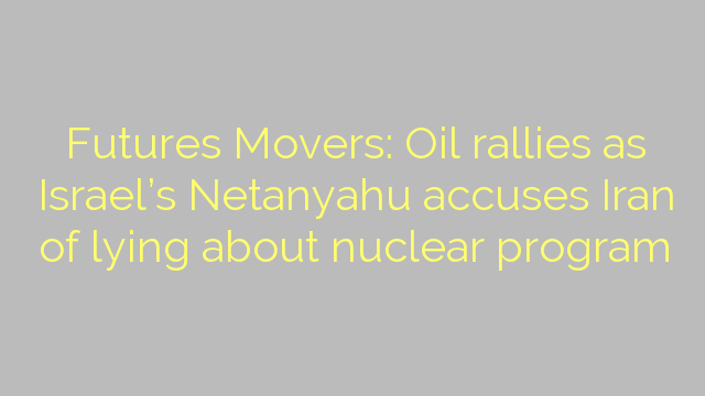 Futures Movers: Oil rallies as Israel's Netanyahu accuses Iran of lying about nuclear program
