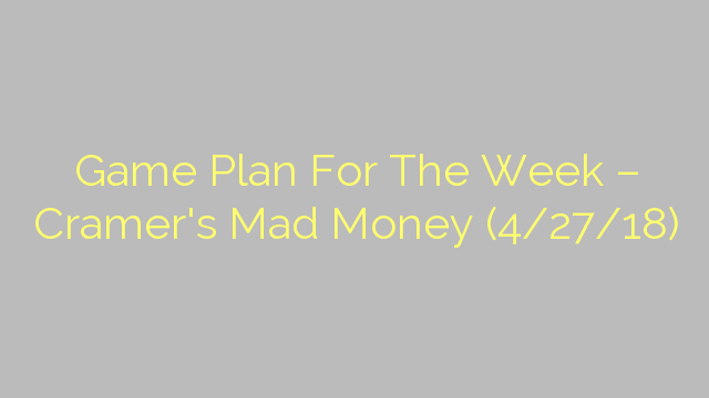 Game Plan For The Week – Cramer's Mad Money (4/27/18)