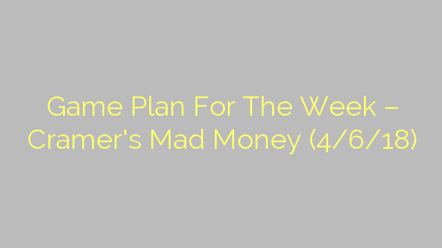 Game Plan For The Week – Cramer's Mad Money (4/6/18)