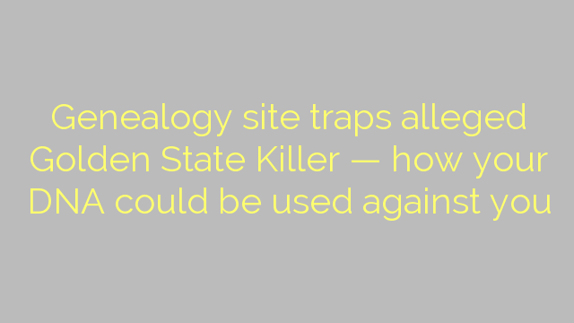 Genealogy site traps alleged Golden State Killer — how your DNA could be used against you