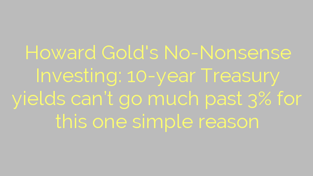 Howard Gold's No-Nonsense Investing: 10-year Treasury yields can't go much past 3% for this one simple reason