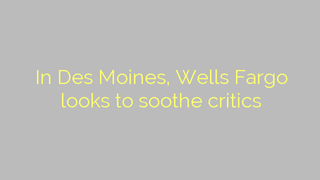 In Des Moines, Wells Fargo looks to soothe critics