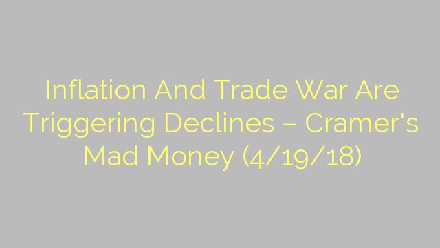 Inflation And Trade War Are Triggering Declines – Cramer's Mad Money (4/19/18)