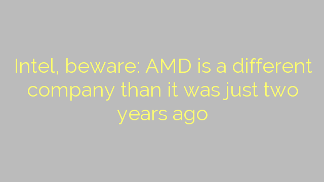 Intel, beware: AMD is a different company than it was just two years ago