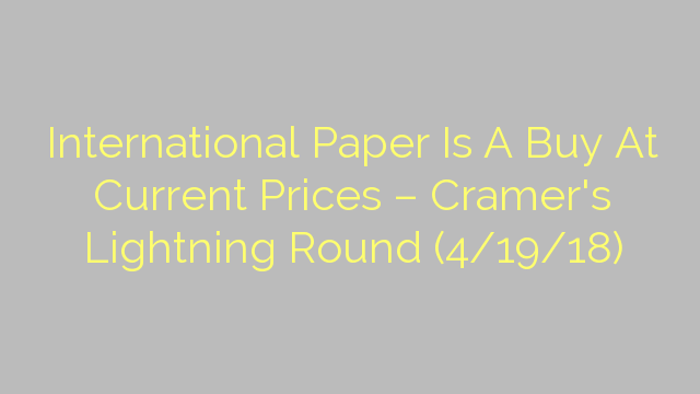 International Paper Is A Buy At Current Prices – Cramer's Lightning Round (4/19/18)