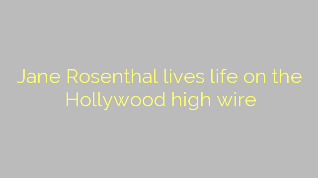 Jane Rosenthal lives life on the Hollywood high wire