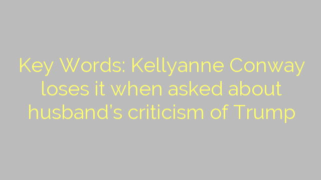 Key Words: Kellyanne Conway loses it when asked about husband's criticism of Trump